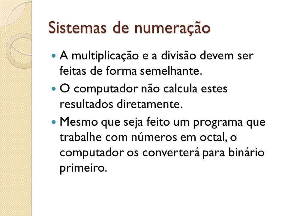 Sistemas de numeração A multiplicação e a divisão devem ser feitas de forma semelhante. O computador não calcula estes resultados diretamente.
