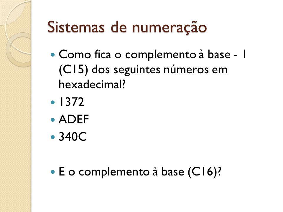 Sistemas de numeração Como fica o complemento à base - 1 (C15) dos seguintes números em hexadecimal