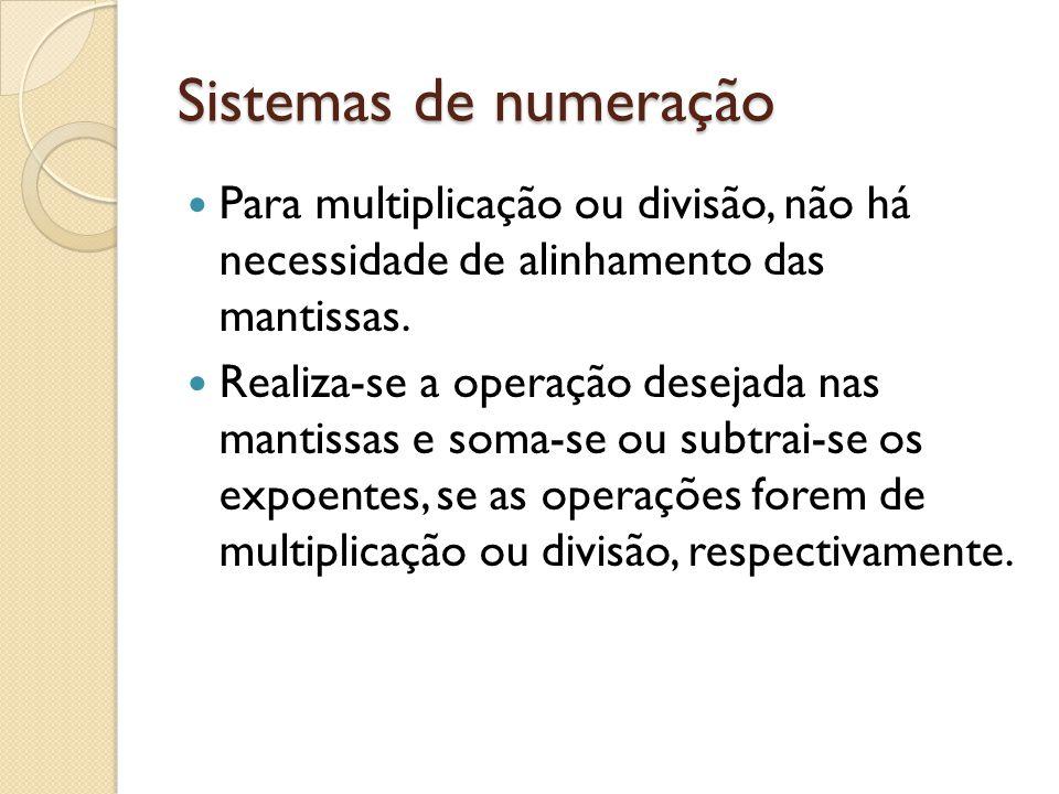 Sistemas de numeração Para multiplicação ou divisão, não há necessidade de alinhamento das mantissas.