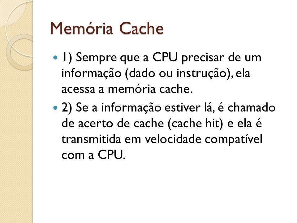 Memória Cache 1) Sempre que a CPU precisar de um informação (dado ou instrução), ela acessa a memória cache.