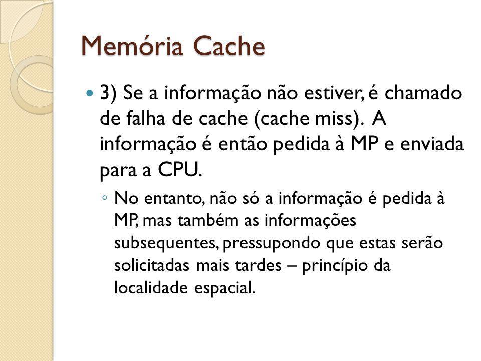 Memória Cache 3) Se a informação não estiver, é chamado de falha de cache (cache miss). A informação é então pedida à MP e enviada para a CPU.