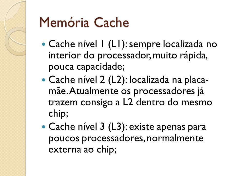 Memória Cache Cache nível 1 (L1): sempre localizada no interior do processador, muito rápida, pouca capacidade;