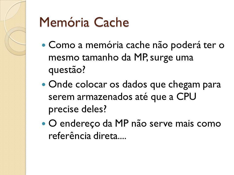 Memória Cache Como a memória cache não poderá ter o mesmo tamanho da MP, surge uma questão