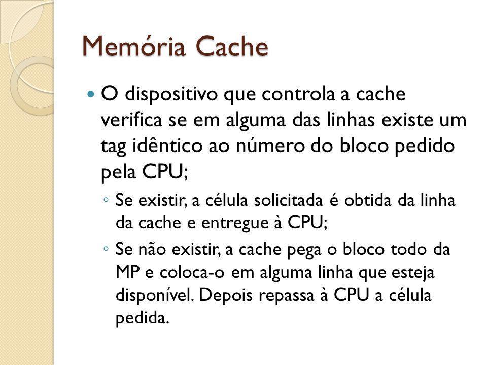 Memória Cache O dispositivo que controla a cache verifica se em alguma das linhas existe um tag idêntico ao número do bloco pedido pela CPU;