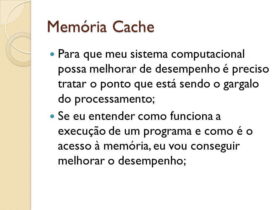 Memória Cache Para que meu sistema computacional possa melhorar de desempenho é preciso tratar o ponto que está sendo o gargalo do processamento;