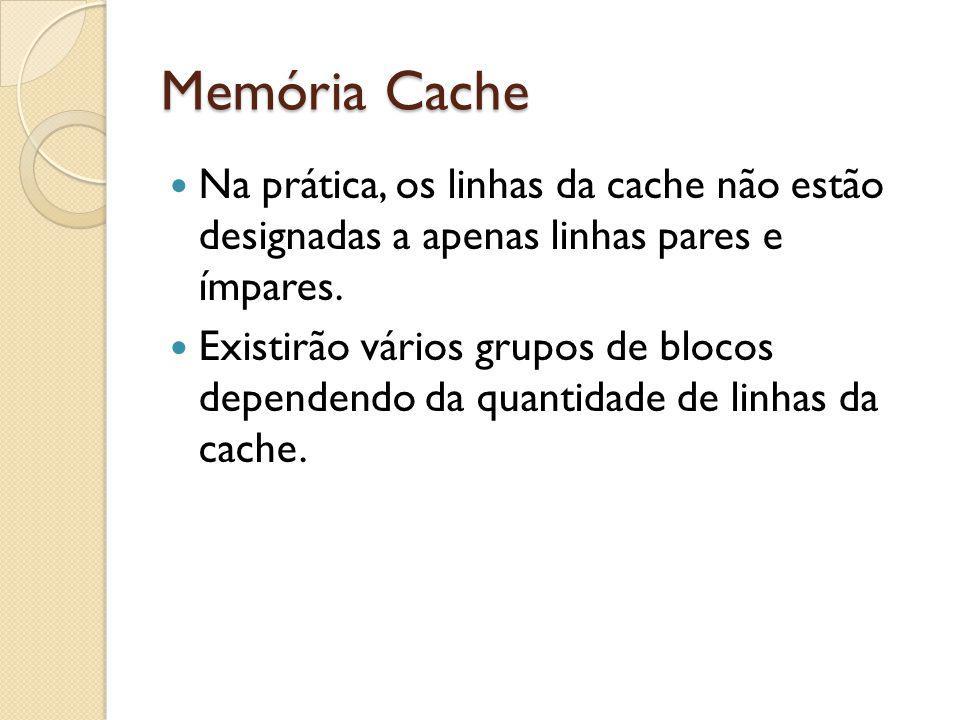 Memória Cache Na prática, os linhas da cache não estão designadas a apenas linhas pares e ímpares.