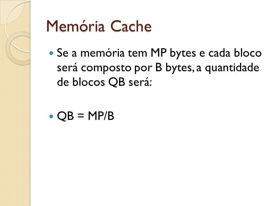 Memória Cache Se a memória tem MP bytes e cada bloco será composto por B bytes, a quantidade de blocos QB será:
