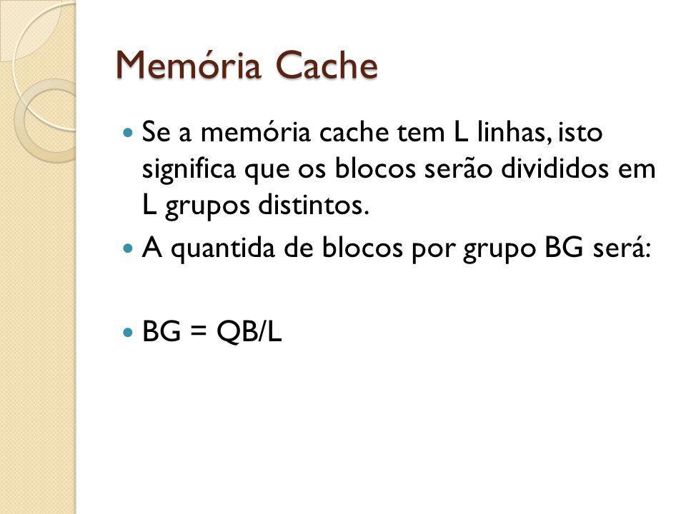 Memória Cache Se a memória cache tem L linhas, isto significa que os blocos serão divididos em L grupos distintos.