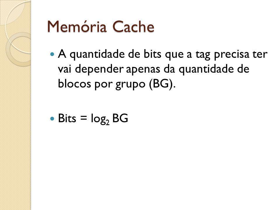 Memória Cache A quantidade de bits que a tag precisa ter vai depender apenas da quantidade de blocos por grupo (BG).