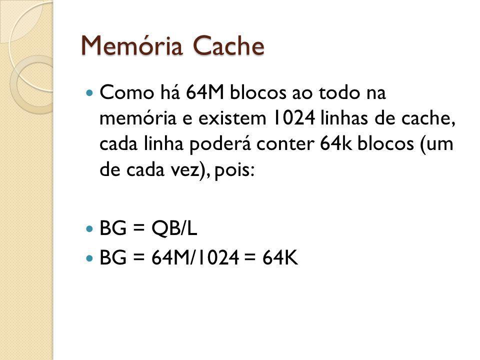 Memória Cache Como há 64M blocos ao todo na memória e existem 1024 linhas de cache, cada linha poderá conter 64k blocos (um de cada vez), pois: