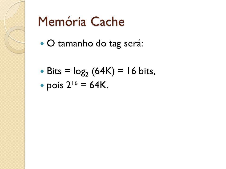 Memória Cache O tamanho do tag será: Bits = log2 (64K) = 16 bits,