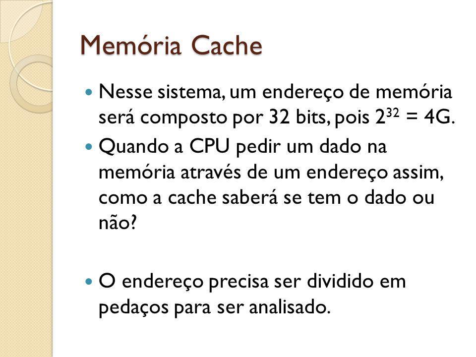 Memória Cache Nesse sistema, um endereço de memória será composto por 32 bits, pois 232 = 4G.