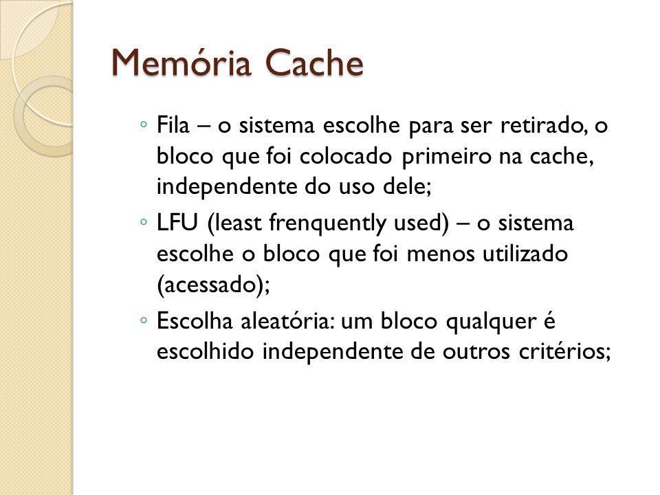 Memória Cache Fila – o sistema escolhe para ser retirado, o bloco que foi colocado primeiro na cache, independente do uso dele;