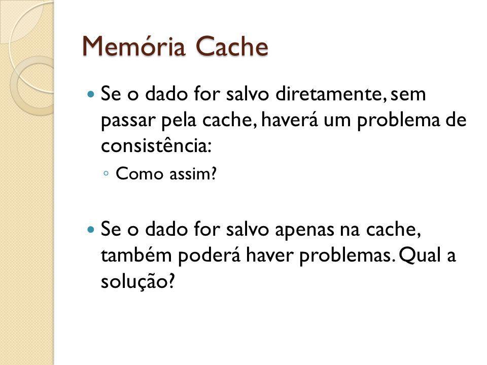 Memória Cache Se o dado for salvo diretamente, sem passar pela cache, haverá um problema de consistência: