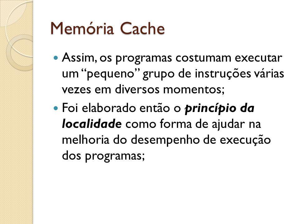 Memória Cache Assim, os programas costumam executar um pequeno grupo de instruções várias vezes em diversos momentos;