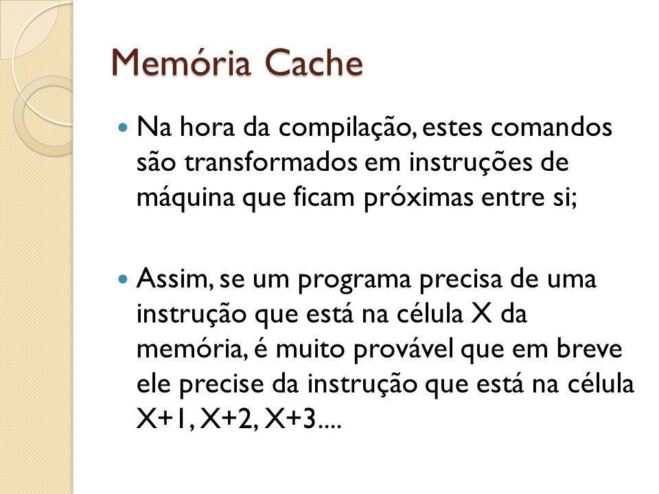 Memória Cache Na hora da compilação, estes comandos são transformados em instruções de máquina que ficam próximas entre si;