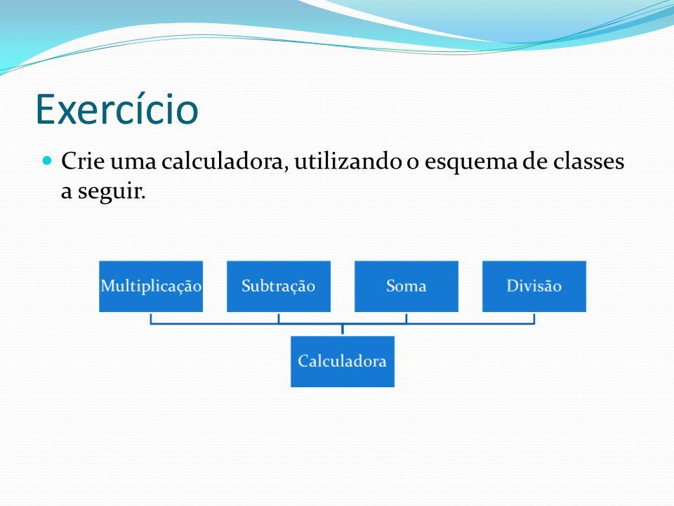 Exercício Crie uma calculadora, utilizando o esquema de classes a seguir. Calculadora. Divisão. Soma.