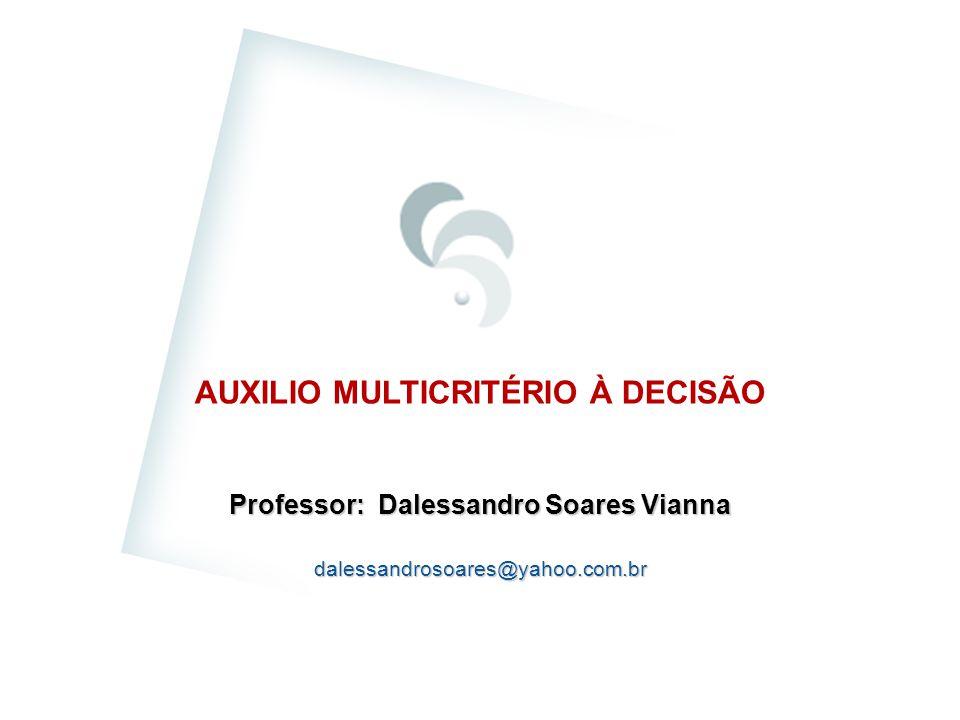 AUXILIO MULTICRITÉRIO À DECISÃO Professor: Dalessandro Soares Vianna