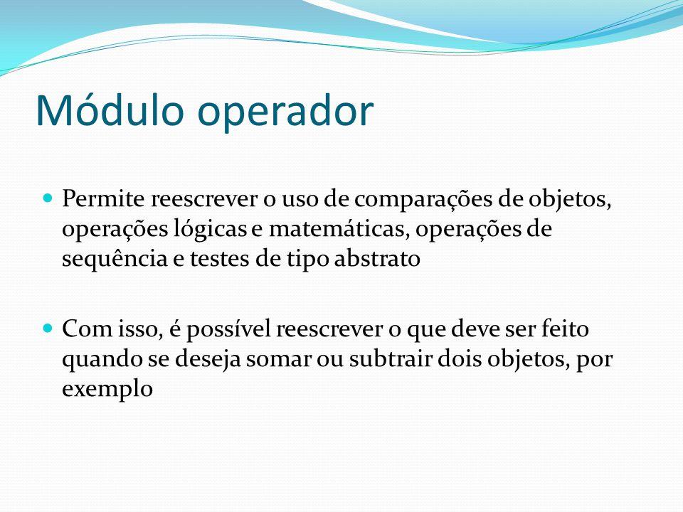 Módulo operador Permite reescrever o uso de comparações de objetos, operações lógicas e matemáticas, operações de sequência e testes de tipo abstrato.
