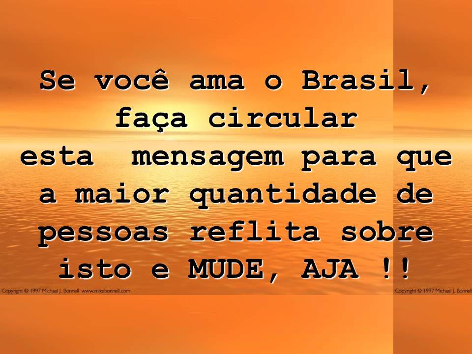 Se você ama o Brasil, faça circular esta mensagem para que a maior quantidade de pessoas reflita sobre isto e MUDE, AJA !!