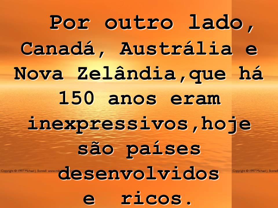 Por outro lado, Canadá, Austrália e Nova Zelândia,que há 150 anos eram inexpressivos,hoje são países desenvolvidos e ricos.
