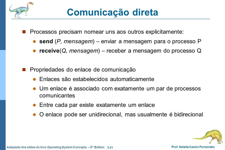 Comunicação direta Processos precisam nomear uns aos outros explicitamente: send (P, mensagem) – enviar a mensagem para o processo P.