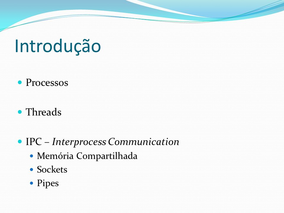 Introdução Processos Threads IPC – Interprocess Communication