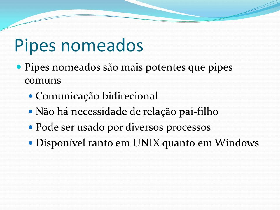 Pipes nomeados Pipes nomeados são mais potentes que pipes comuns