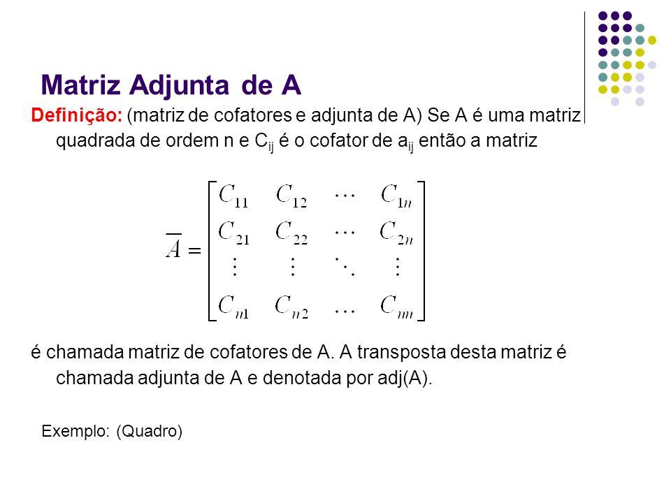 Matriz Adjunta de A Definição: (matriz de cofatores e adjunta de A) Se A é uma matriz quadrada de ordem n e Cij é o cofator de aij então a matriz.