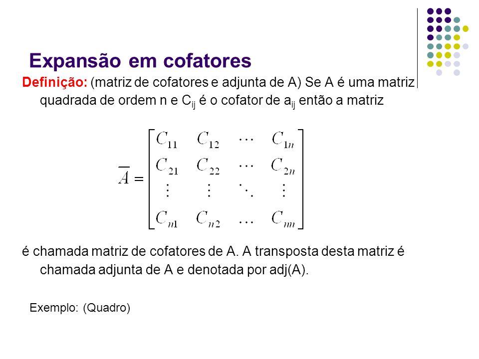 Expansão em cofatores Definição: (matriz de cofatores e adjunta de A) Se A é uma matriz quadrada de ordem n e Cij é o cofator de aij então a matriz.