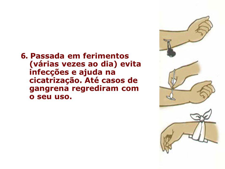 6. Passada em ferimentos (várias vezes ao dia) evita infecções e ajuda na cicatrização.