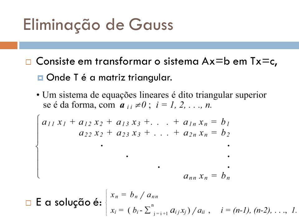 Eliminação de Gauss Consiste em transformar o sistema Ax=b em Tx=c,