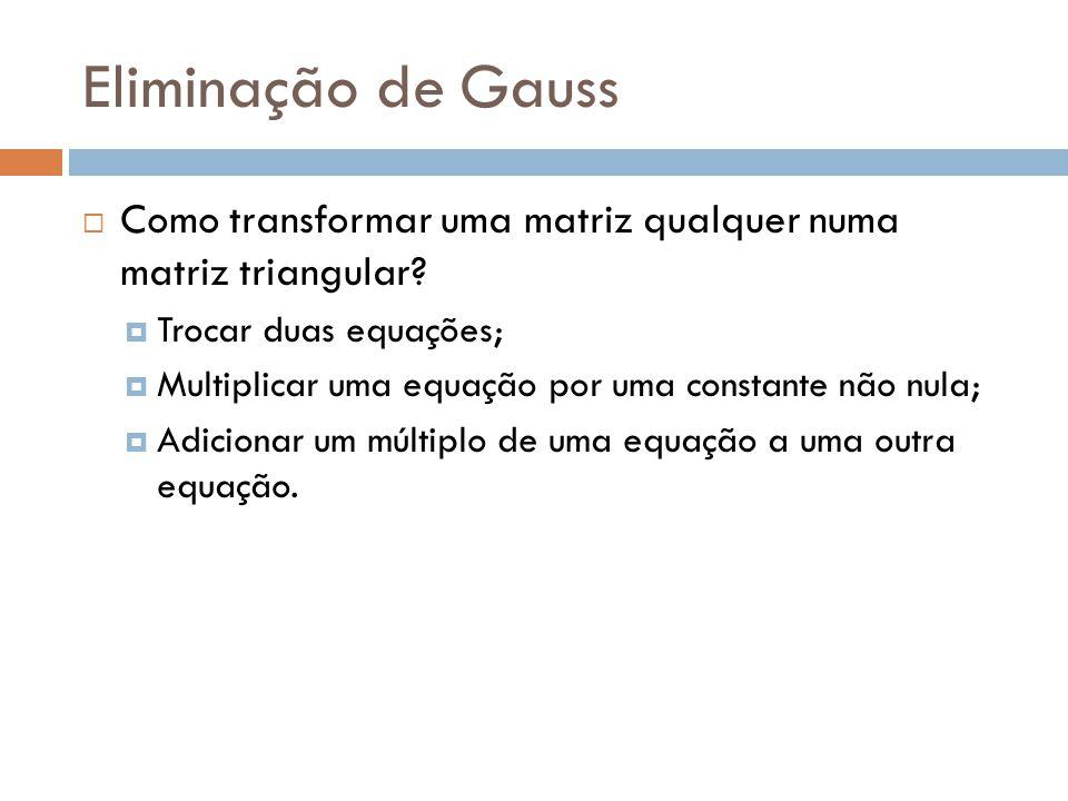 Eliminação de Gauss Como transformar uma matriz qualquer numa matriz triangular Trocar duas equações;