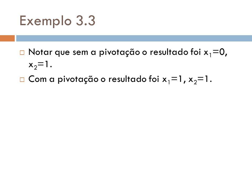 Exemplo 3.3 Notar que sem a pivotação o resultado foi x1=0, x2=1.