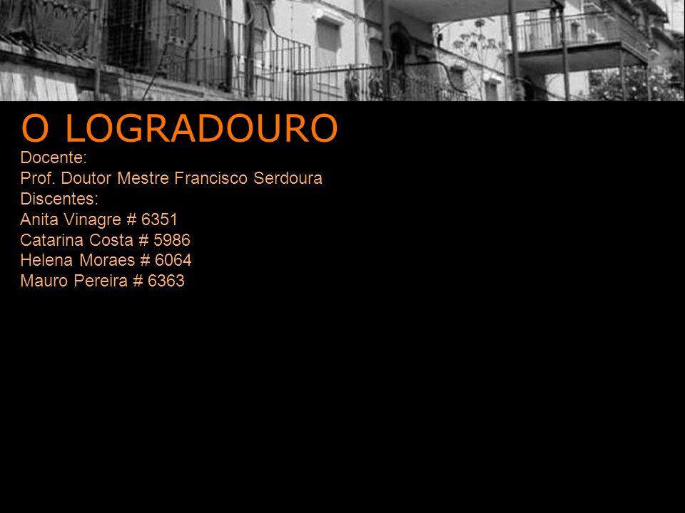 O LOGRADOURO Docente: Prof. Doutor Mestre Francisco Serdoura