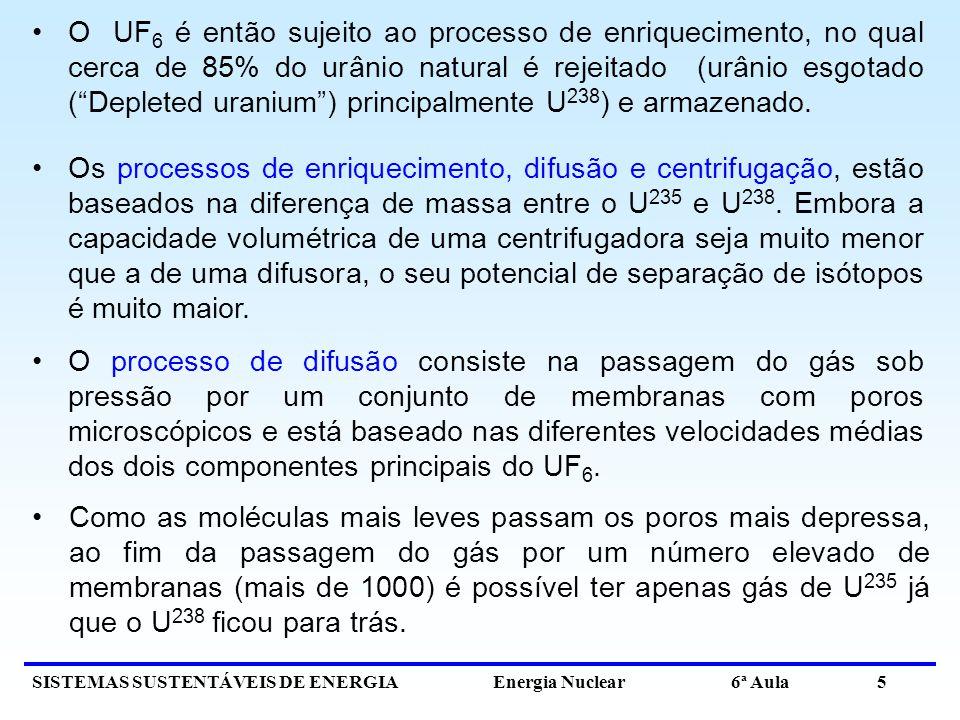 O UF6 é então sujeito ao processo de enriquecimento, no qual cerca de 85% do urânio natural é rejeitado (urânio esgotado ( Depleted uranium ) principalmente U238) e armazenado.