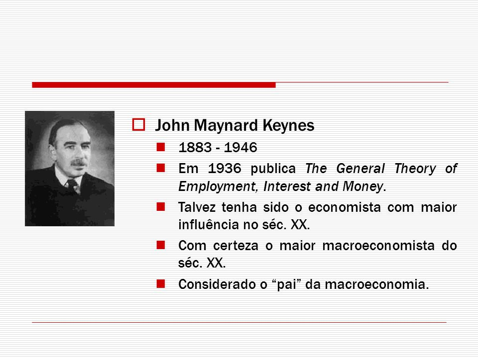 John Maynard Keynes 1883 - 1946. Em 1936 publica The General Theory of Employment, Interest and Money.