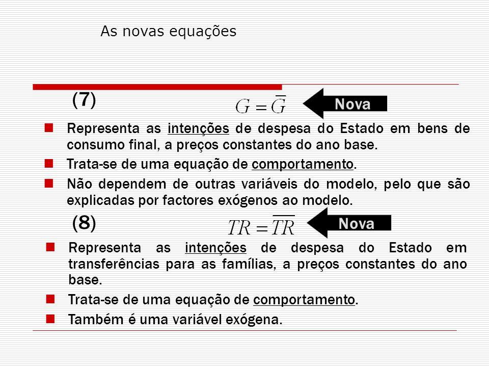 As novas equações (7) Nova. Representa as intenções de despesa do Estado em bens de consumo final, a preços constantes do ano base.
