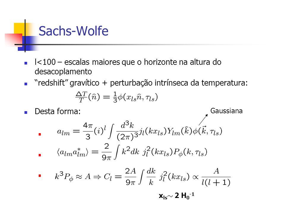 Sachs-Wolfe l<100 – escalas maiores que o horizonte na altura do desacoplamento. redshift gravítico + perturbação intrínseca da temperatura: