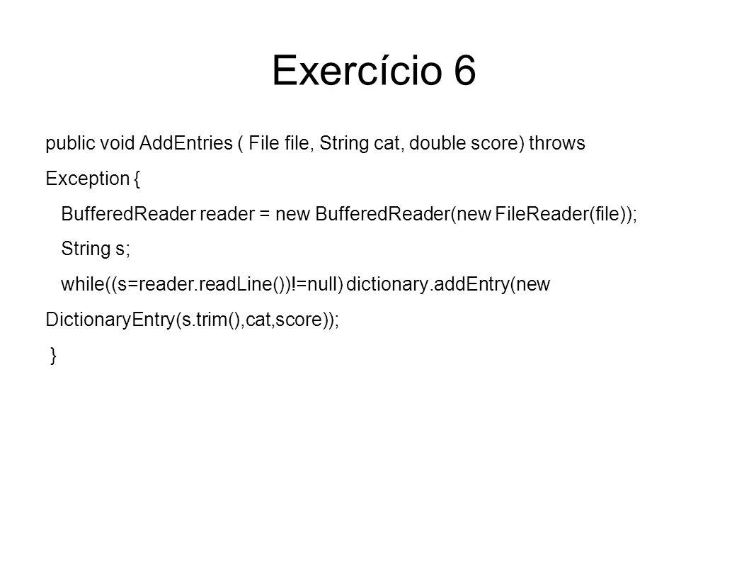 Exercício 6 public void AddEntries ( File file, String cat, double score) throws. Exception {