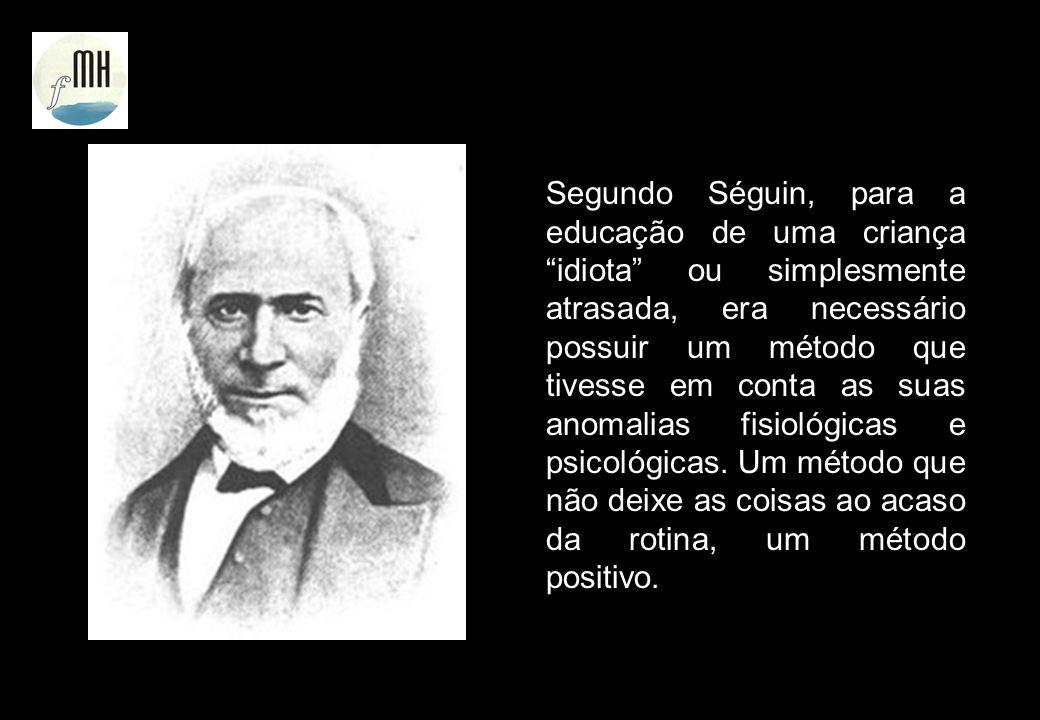 Segundo Séguin, para a educação de uma criança idiota ou simplesmente atrasada, era necessário possuir um método que tivesse em conta as suas anomalias fisiológicas e psicológicas.