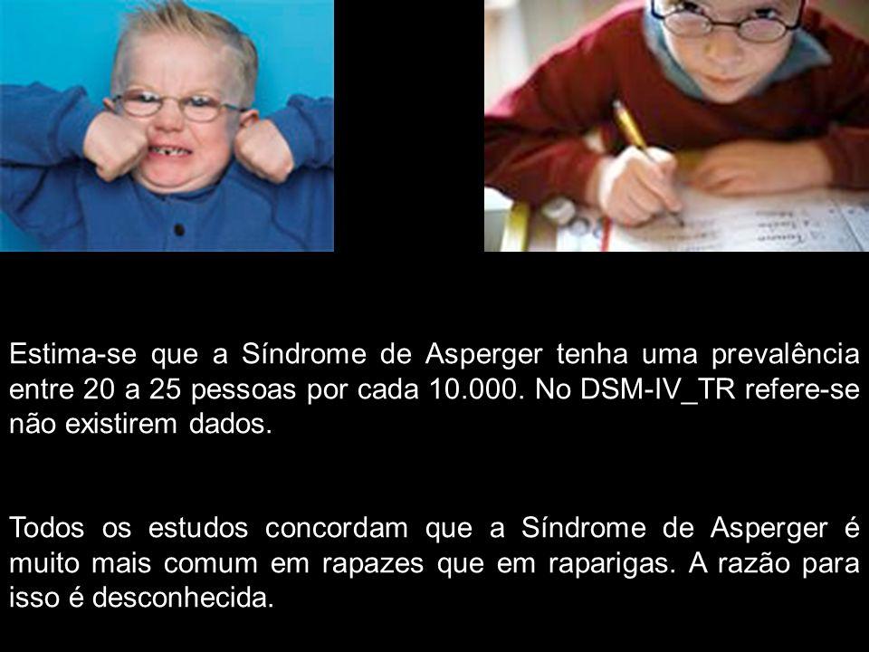 Estima-se que a Síndrome de Asperger tenha uma prevalência entre 20 a 25 pessoas por cada 10.000. No DSM-IV_TR refere-se não existirem dados.