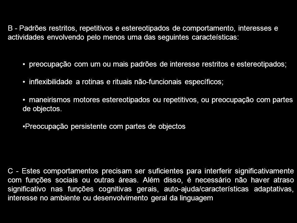B - Padrões restritos, repetitivos e estereotipados de comportamento, interesses e actividades envolvendo pelo menos uma das seguintes caracteísticas: