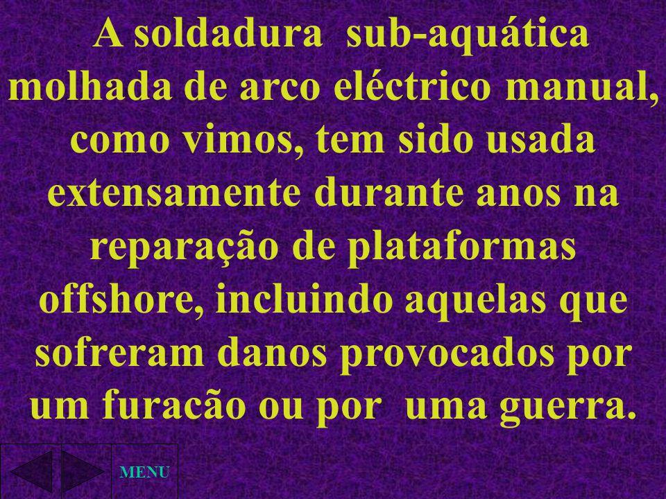 . A soldadura sub-aquática molhada de arco eléctrico manual, como vimos, tem sido usada extensamente durante anos na reparação de plataformas offshore, incluindo aquelas que sofreram danos provocados por um furacão ou por uma guerra.