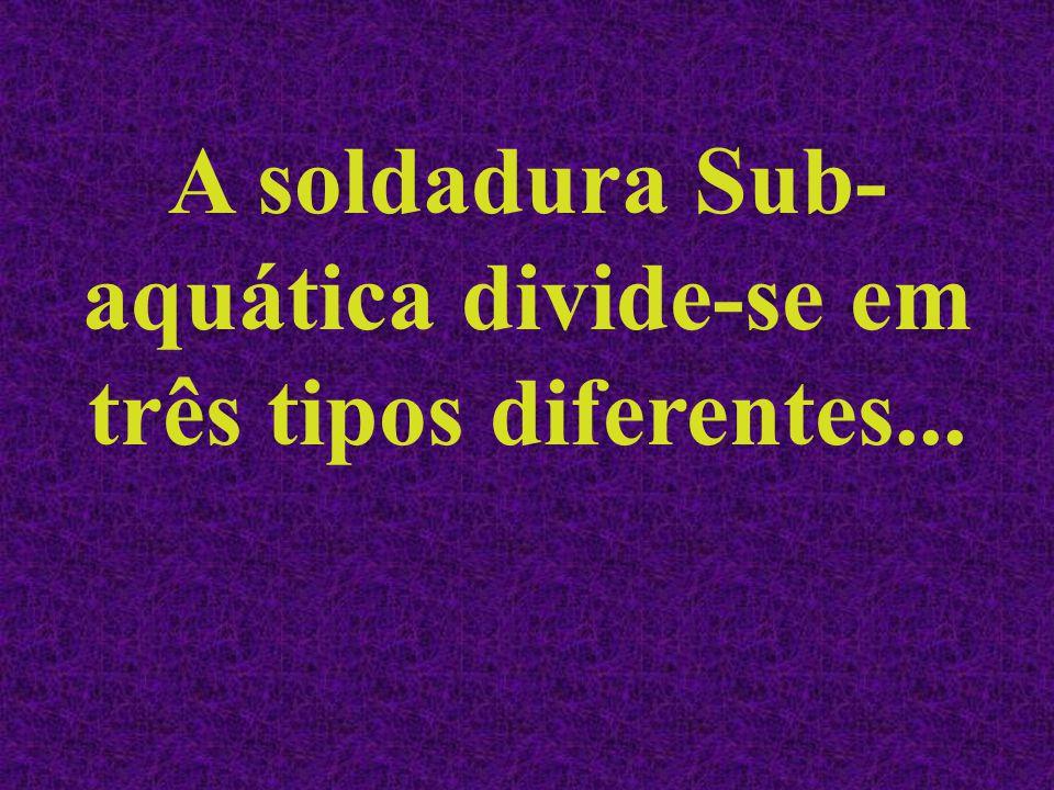 A soldadura Sub-aquática divide-se em três tipos diferentes...