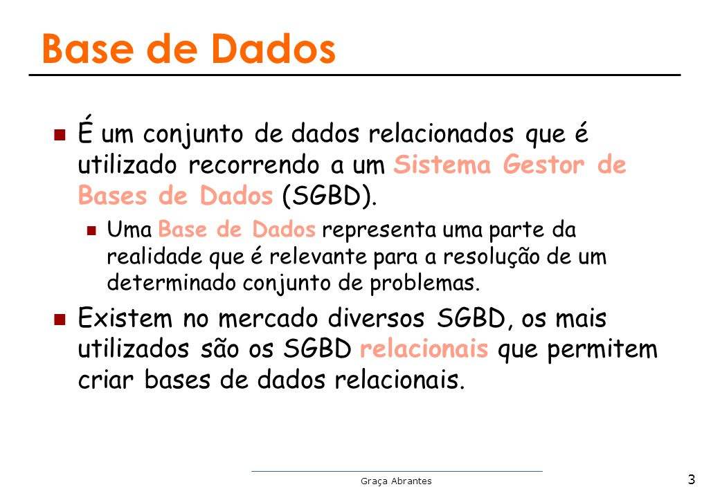 Base de Dados É um conjunto de dados relacionados que é utilizado recorrendo a um Sistema Gestor de Bases de Dados (SGBD).