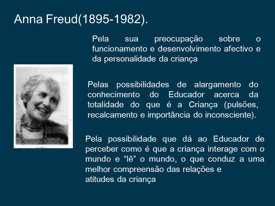 Anna Freud(1895-1982). Pela sua preocupação sobre o funcionamento e desenvolvimento afectivo e da personalidade da criança.