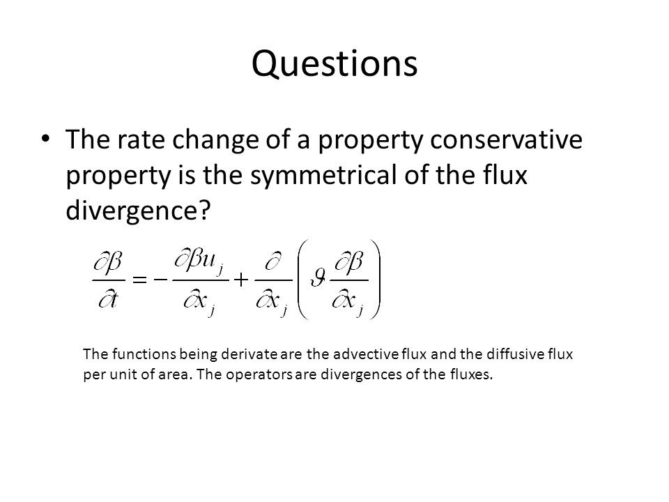 Questions The rate change of a property conservative property is the symmetrical of the flux divergence