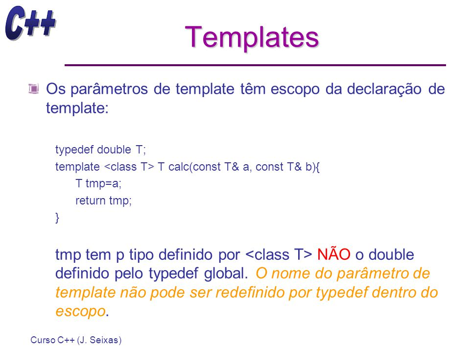 Templates Os parâmetros de template têm escopo da declaração de template: typedef double T; template <class T> T calc(const T& a, const T& b){