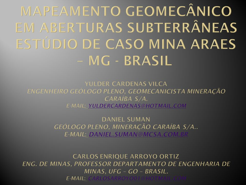 MAPEAMENTO GEOMECÂNICO EM ABERTURAS SUBTERRÂNEAS ESTÚDIO DE CASO MINA ARAES – MG - BRASIL YULDER CARDENAS VILCA Engenheiro Geólogo Pleno, Geomecanicista Mineração Caraíba S/A.